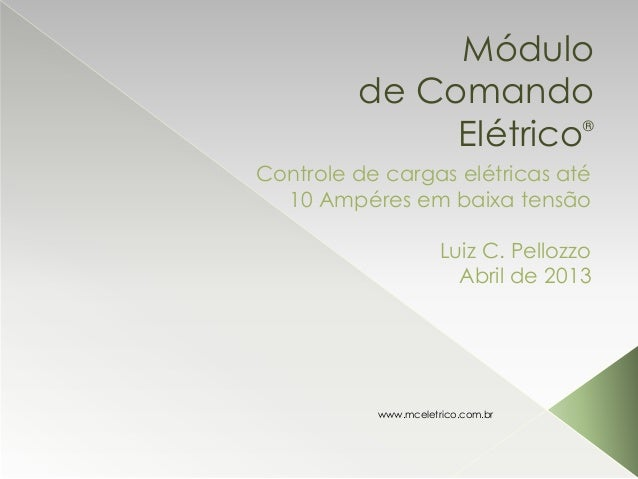 Módulo de Comando Elétrico® Controle de cargas elétricas até 10 Ampéres em baixa tensão Luiz C. Pellozzo Abril de 2013 www...