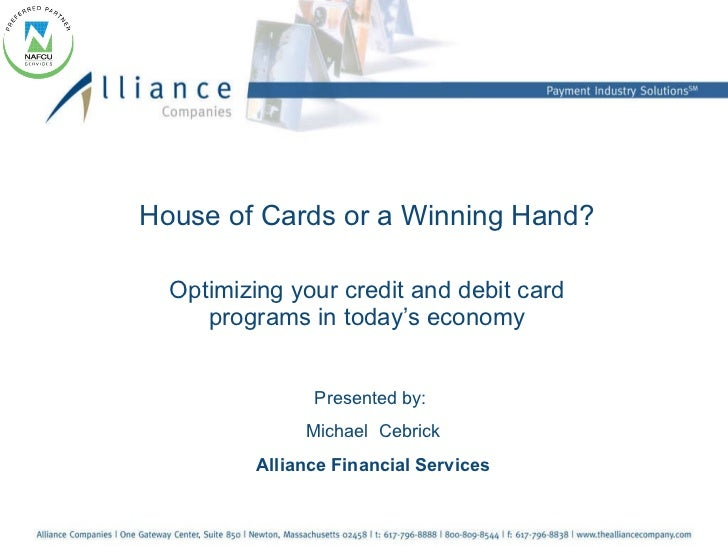 House of Cards or a Winning Hand? Optimizing your credit and debit card programs in today's economy Presented by:  Michael...