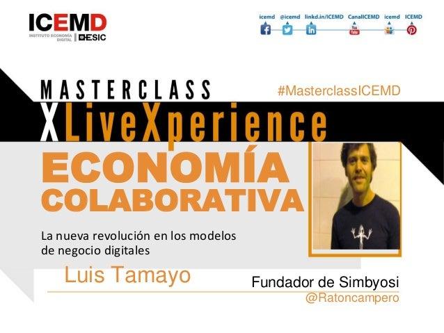 ECONOMÍA COLABORATIVA Luis Tamayo @Ratoncampero Fundador de Simbyosi La nueva revolución en los modelos de negocio digital...