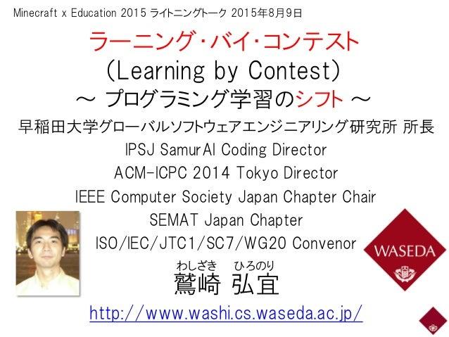 ラーニング・バイ・コンテスト (Learning by Contest) ~ プログラミング学習のシフト ~ 早稲田大学グローバルソフトウェアエンジニアリング研究所 所長 IPSJ SamurAI Coding Director ACM-ICP...
