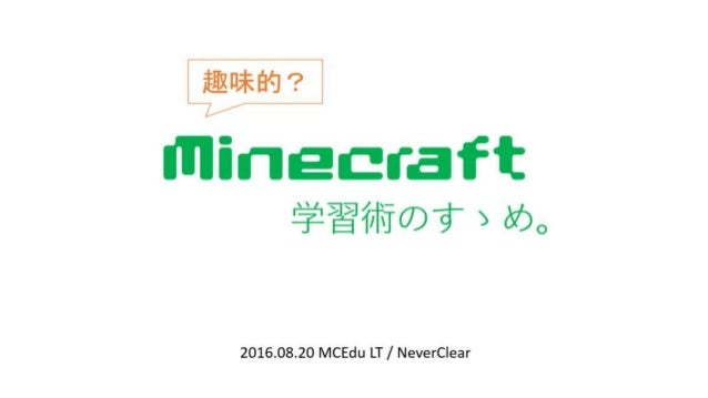 Minecraft 学習術のすゝめ。 2016.08.20 MCEdu LT / NeverClear 趣味的?