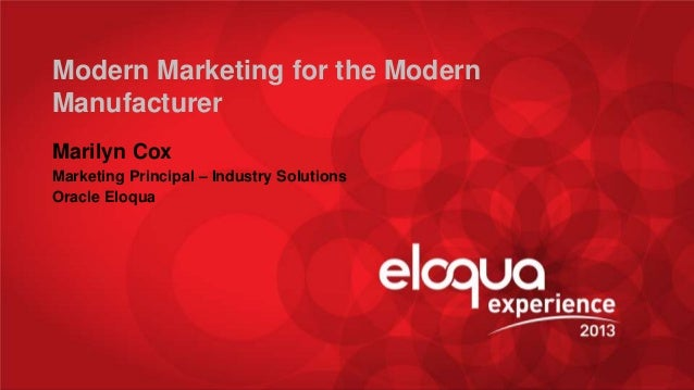 Modern Marketing for the Modern Manufacturer Marilyn Cox Marketing Principal – Industry Solutions Oracle Eloqua  @MarilynE...