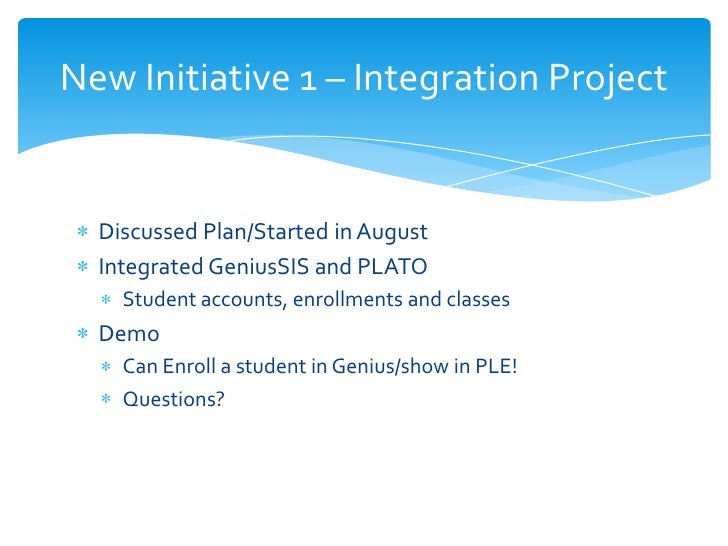 New Initiative 1 – Integration Project  Discussed Plan/Started in August  Integrated GeniusSIS and PLATO    Student accoun...