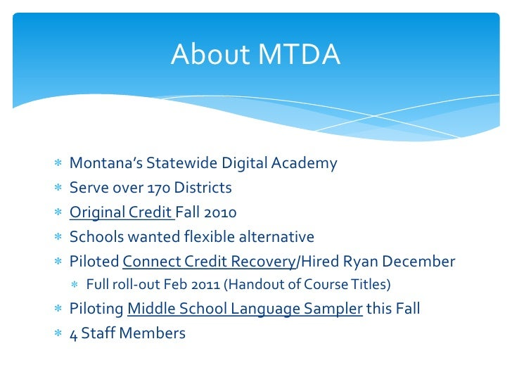 About MTDAMontana's Statewide Digital AcademyServe over 170 DistrictsOriginal Credit Fall 2010Schools wanted flexible alte...