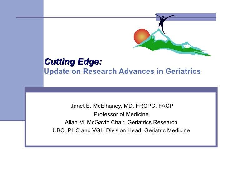 Cutting Edge:   Update on Research Advances in Geriatrics  Janet E. McElhaney, MD, FRCPC, FACP Professor of Medicine  Alla...