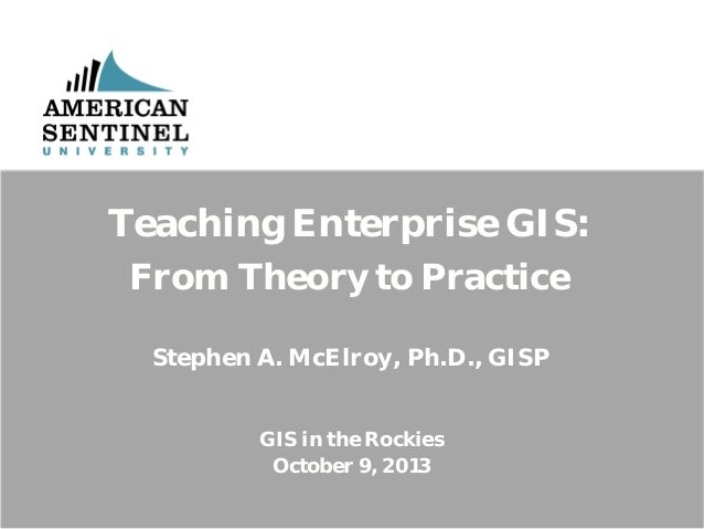Teaching Enterprise GIS: From Theory to Practice Stephen A. McElroy, Ph.D., GISP GIS in the Rockies October 9, 2013