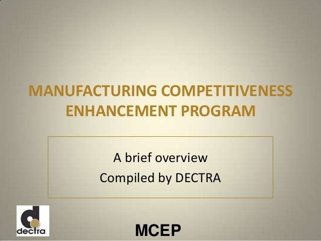 MCEP MANUFACTURING COMPETITIVENESS ENHANCEMENT PROGRAM A brief overview Compiled by DECTRA