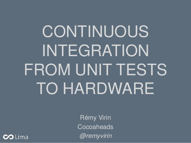 CONTINUOUS INTEGRATION FROM UNIT TESTS TO HARDWARE Rémy Virin Cocoaheads @remyvirin
