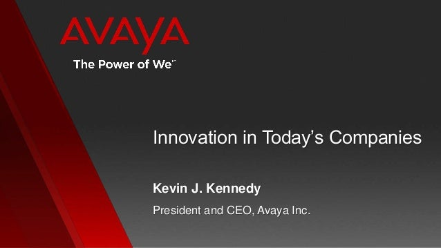 Innovation in Today's CompaniesPresident and CEO, Avaya Inc.Kevin J. Kennedy