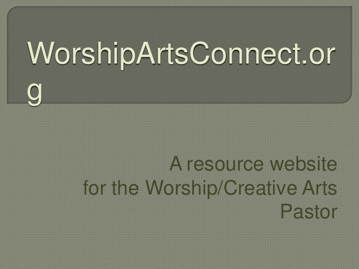 WorshipArtsConnect.org             A resource website   for the Worship/Creative Arts                         Pastor