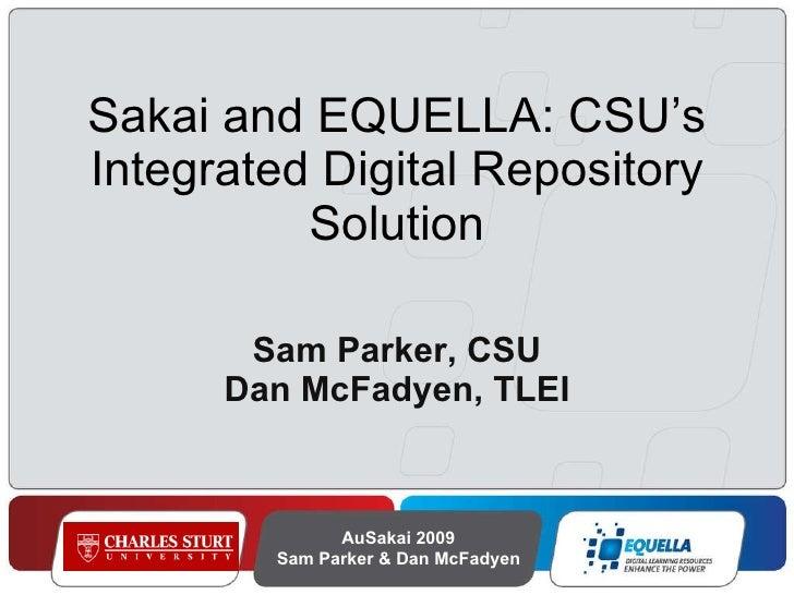 Sakai and EQUELLA: CSU's Integrated Digital Repository Solution Sam Parker, CSU Dan McFadyen, TLEI AuSakai 2009 Sam Parker...