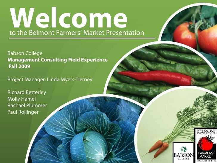 Welcome to the Belmont Farmers' Market Presentation  Babson College Management Consulting Field Experience Fall 2009  Proj...