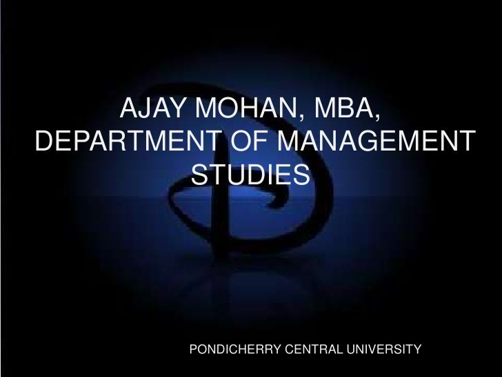 AJAY MOHAN, MBA, DEPARTMENT OF MANAGEMENT STUDIES<br />PONDICHERRY CENTRAL UNIVERSITY<br />