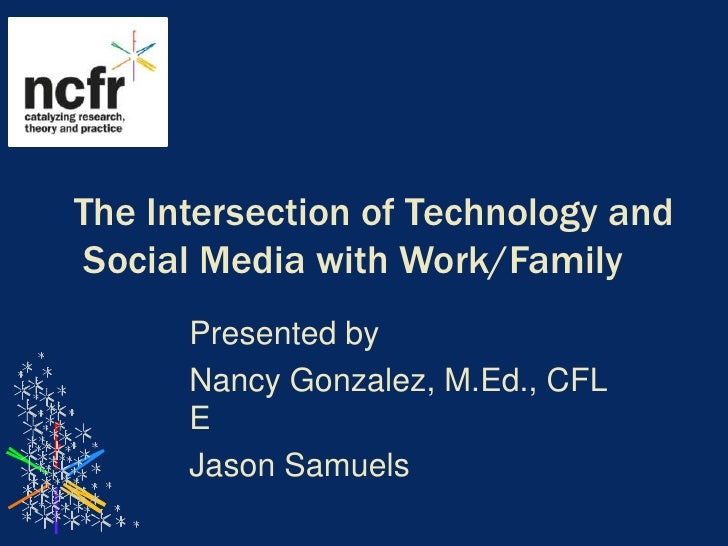 The Intersection of Technology and Social Media with Work/Family<br />Presented by<br />Nancy Gonzalez, M.Ed., CFLE<br />J...