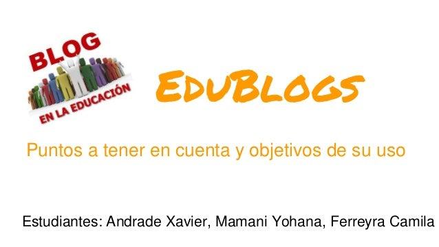 EduBlogs Puntos a tener en cuenta y objetivos de su uso Estudiantes: Andrade Xavier, Mamani Yohana, Ferreyra Camila