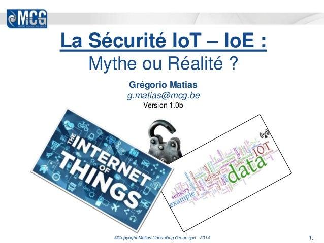 La Sécurité IoT – IoE :  Mythe ou Réalité ?  Grégorio Matias  g.matias@mcg.be  Version 1.0b  ©Copyright Matias Consulting ...