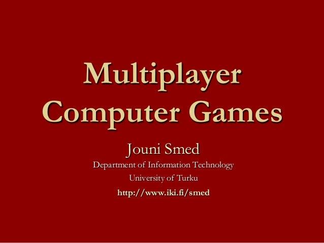 Multiplayer Computer Games Jouni Smed Department of Information Technology University of Turku http://www.iki.fi/smed