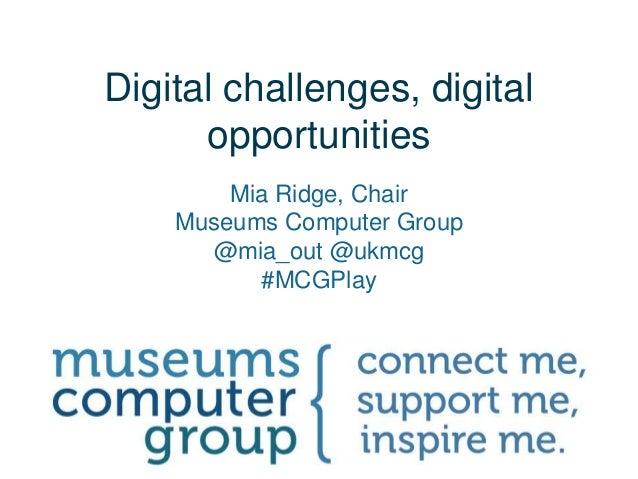 Digital challenges, digitalopportunitiesMia Ridge, ChairMuseums Computer Group@mia_out @ukmcg#MCGPlay