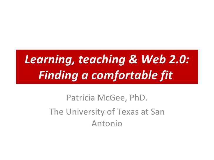 Learning, teaching & Web 2.0: Finding a comfortable fit   Patricia McGee, PhD. The University of Texas at San Antonio