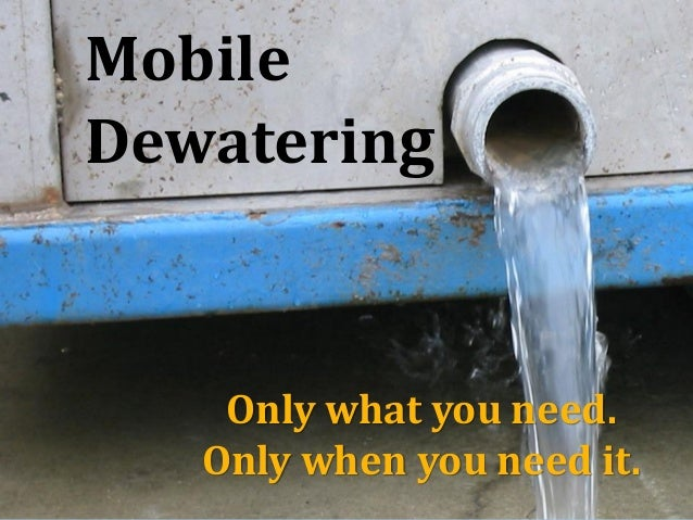 Mobile Dewatering Only what you need. Only when you need it.
