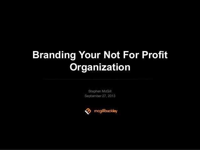 Branding Your Not For Profit Organization Stephen McGill September 27, 2013