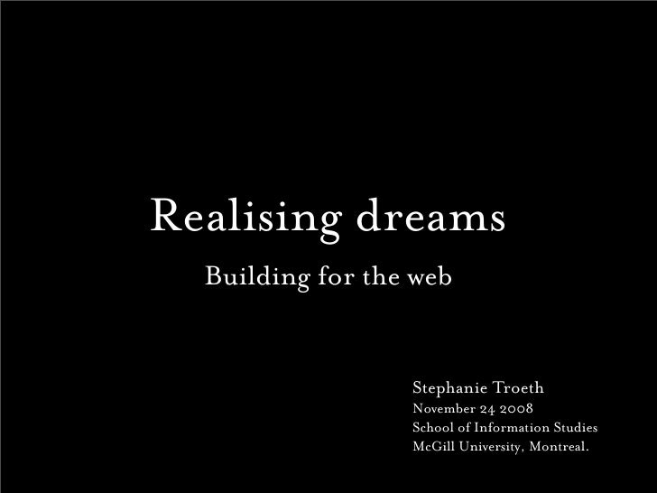 Realising dreams   Building for the web                     Stephanie Troeth                   November 24 2008           ...