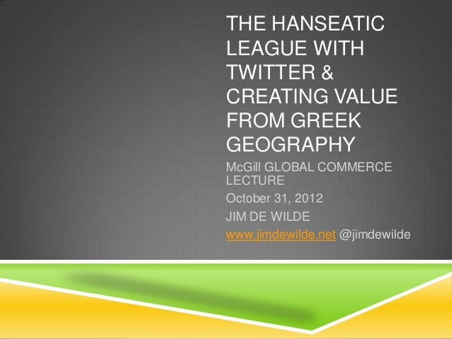 THE HANSEATICLEAGUE WITHTWITTER &CREATING VALUEFROM GREEKGEOGRAPHYMcGill GLOBAL COMMERCELECTUREOctober 31, 2012JIM DE WILD...