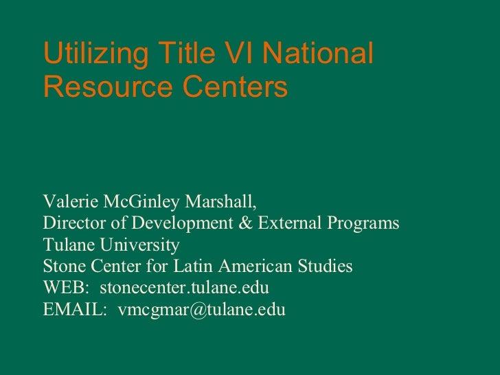 Utilizing Title VI National Resource Centers Valerie McGinley Marshall,  Director of Development & External Programs Tulan...