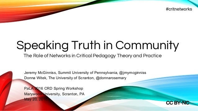 Speaking Truth in Community The Role of Networks in Critical Pedagogy Theory and Practice #critnetworks Jeremy McGinniss, ...