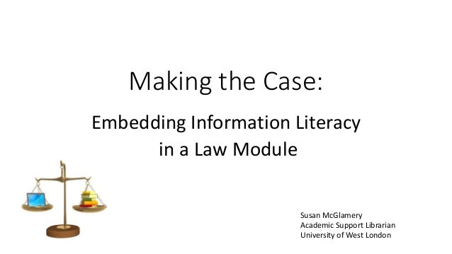 Making the Case: Embedding Information Literacy in a Law Module Susan McGlamery Academic Support Librarian University of W...