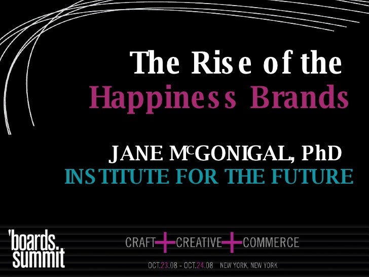 The Rise of the   Happiness Brands JANE M C GONIGAL, PhD   INSTITUTE FOR THE FUTURE