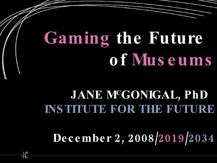 Gaming  the Future   of   Museums JANE M C GONIGAL, PhD   INSTITUTE FOR THE FUTURE December 2, 2008/ 2019 / 2034