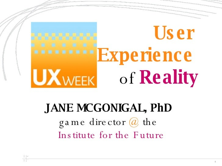 User  Experience   of  Reality JANE MCGONIGAL, PhD   game director  @  the Institute for the Future