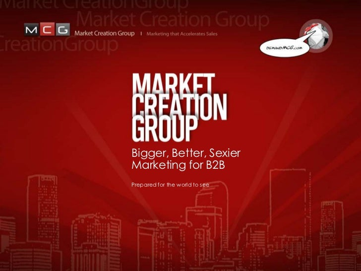 Bigger, Better, SexierMarketing for B2BPrepared for the world to see