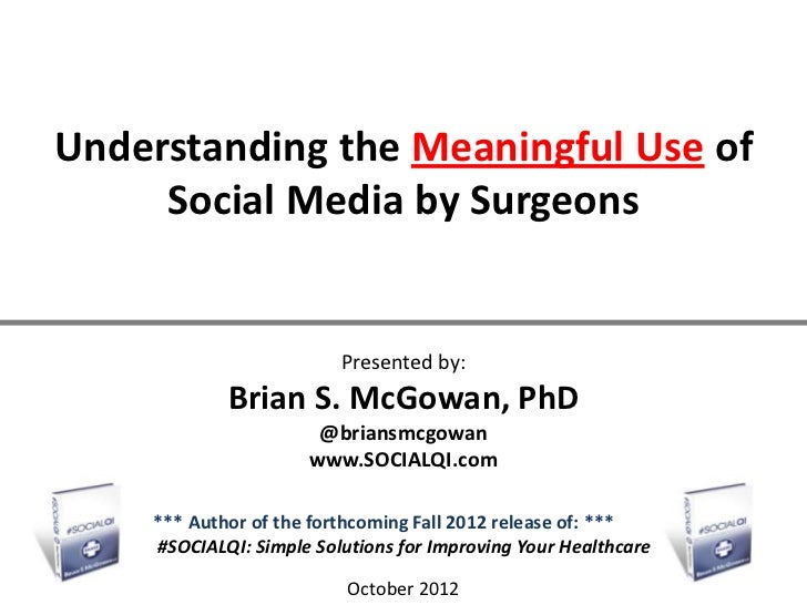 Understanding the Meaningful Use of     Social Media by Surgeons                         Presented by:            Brian S....