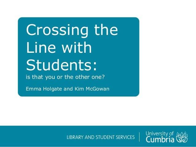 Crossing the Line with Students: is that you or the other one? Emma Holgate and Kim McGowan
