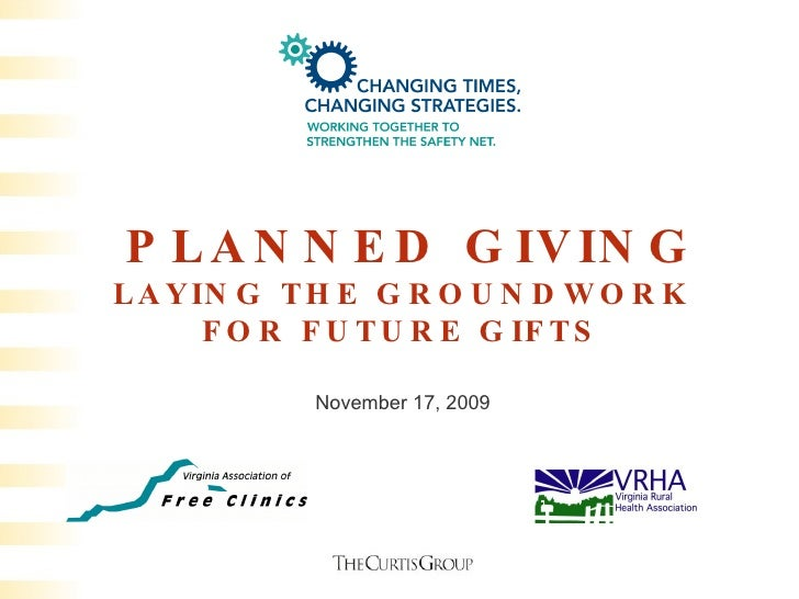 PLANNED GIVING LAYING THE GROUNDWORK FOR FUTURE GIFTS November 17, 2009