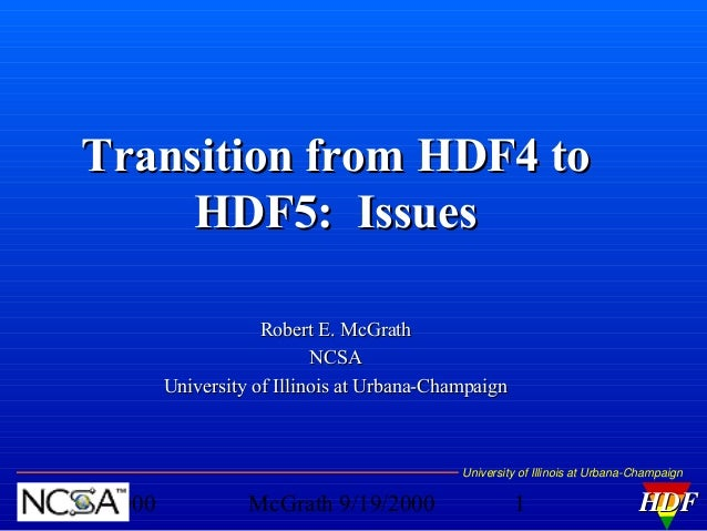 Transition from HDF4 to HDF5: Issues Robert E. McGrath NCSA University of Illinois at Urbana-Champaign  University of Illi...