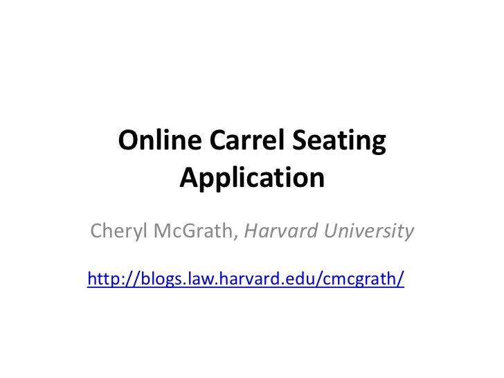 Online Carrel Seating        ApplicationCheryl McGrath, Harvard Universityhttp://blogs.law.harvard.edu/cmcgrath/