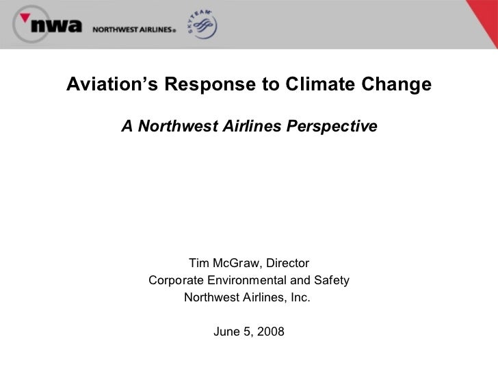 Aviation's Response to Climate Change A Northwest Airlines Perspective Tim McGraw, Director Corporate Environmental and Sa...
