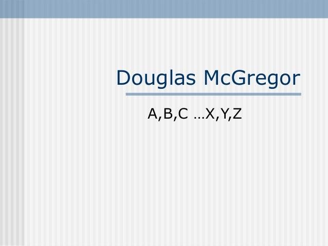 Douglas McGregorA,B,C …X,Y,Z