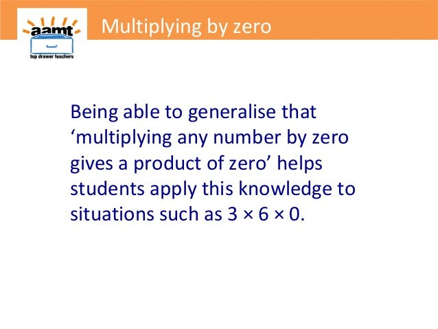 Multiplying by zeroBeing able to generalise that'multiplying any number by zerogives a product of zero' helpsstudents appl...