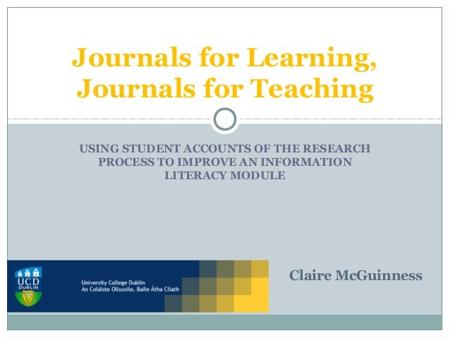 USING STUDENT ACCOUNTS OF THE RESEARCH PROCESS TO IMPROVE AN INFORMATION LITERACY MODULE Journals for Learning, Journals f...