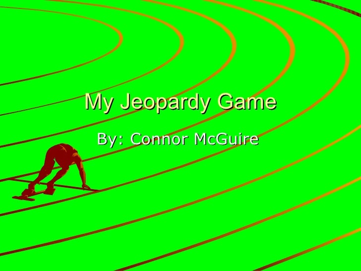 My Jeopardy Game By: Connor McGuire
