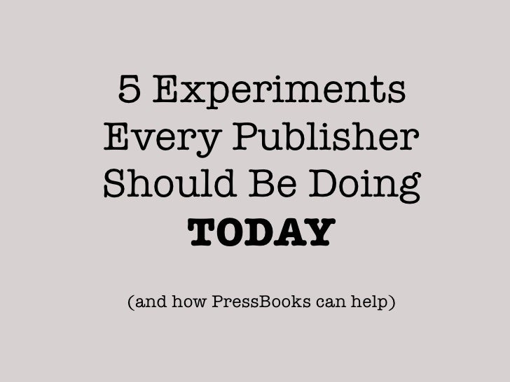 5 ExperimentsEvery PublisherShould Be Doing    TODAY (and how PressBooks can help)