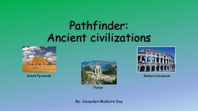 Pathfinder: Ancient civilizations By: Jacquelyn McGuire-Day Roman ColosseumGreek Pyramids Tholos