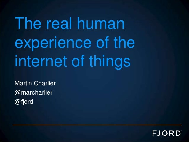 The real human experience of the internet of things Martin Charlier @marcharlier @fjord