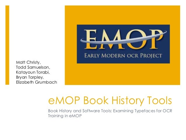 eMOP Book History Tools Book History and Software Tools: Examining Typefaces for OCR Training in eMOP Matt Christy, Todd S...