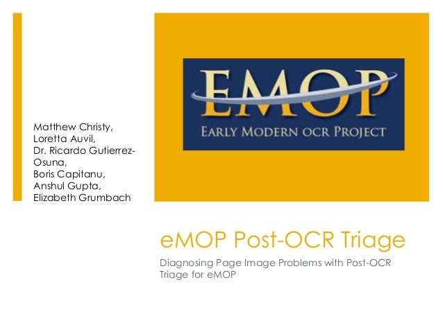 eMOP Post-OCR Triage Diagnosing Page Image Problems with Post-OCR Triage for eMOP Matthew Christy, Loretta Auvil, Dr. Rica...