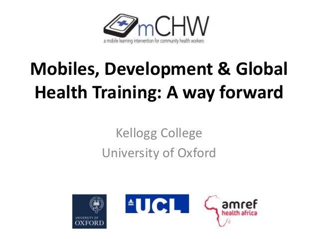 Mobiles, Development & Global Health Training: A way forward Kellogg College University of Oxford